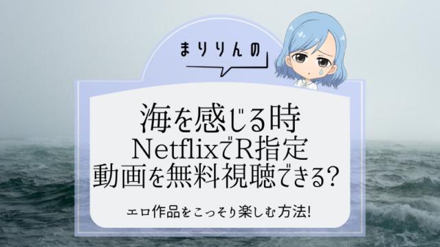 映画『海を感じる時』はNetflixで無料視聴できる?R指定(エロ)作品をこっそり楽しむ方法