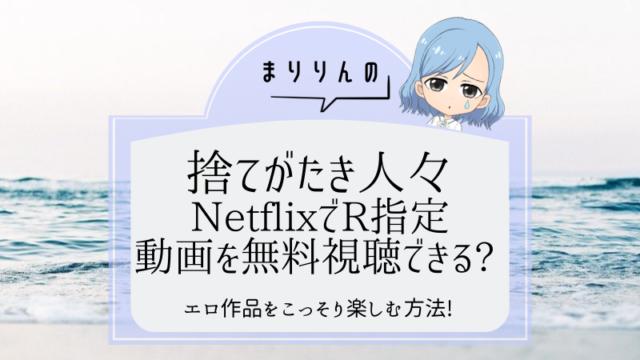 映画『捨てがたき人々』はNetflixで無料視聴できる?R指定(エロ)作品をこっそり楽しむ方法